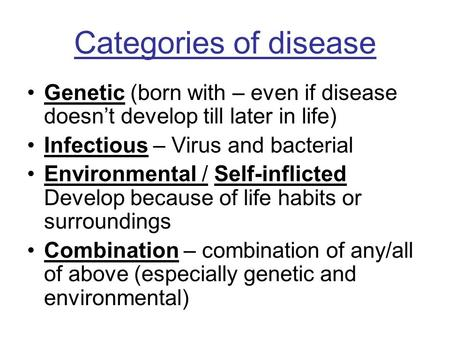 Categories of disease Genetic (born with – even if disease doesn't develop till later in life) Infectious – Virus and bacterial Environmental / Self-inflicted.