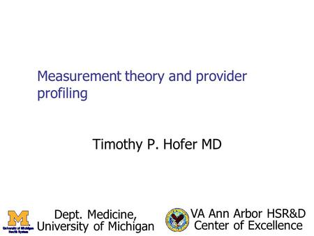 Measurement theory and provider profiling Timothy P. Hofer MD Dept. Medicine, University of Michigan VA Ann Arbor HSR&D Center of Excellence.