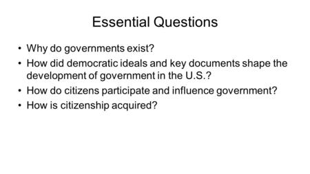 Essential Questions Why do governments exist? How did democratic ideals and key documents shape the development of government in the U.S.? How do citizens.