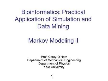 Bioinformatics: Practical Application of Simulation and Data Mining Markov Modeling II Prof. Corey O'Hern Department of Mechanical Engineering Department.