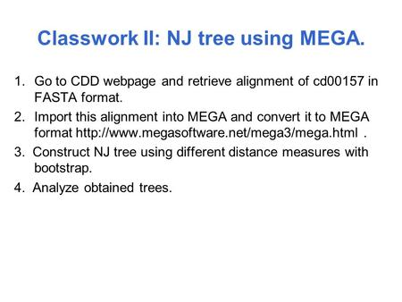 Classwork II: NJ tree using MEGA. 1.Go to CDD webpage and retrieve alignment of cd00157 in FASTA format. 2.Import this alignment into MEGA and convert.