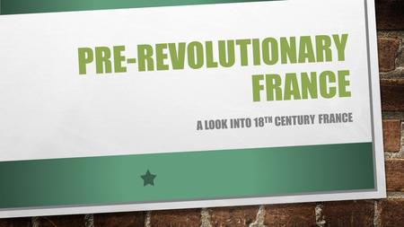 PRE-REVOLUTIONARY FRANCE A LOOK INTO 18 TH CENTURY FRANCE.
