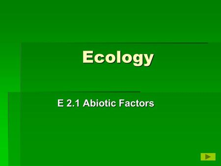 Ecology E 2.1 Abiotic Factors. Abiotic Factors  Living organisms depend on one another and their environment  Biotic – features of the environment that.