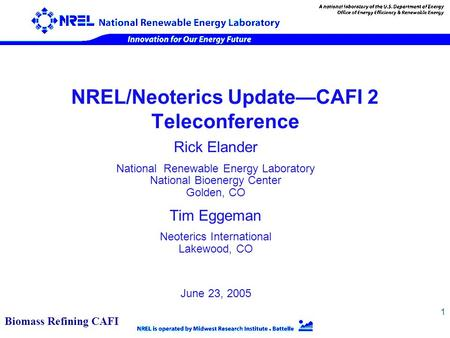 1 NREL/Neoterics Update—CAFI 2 Teleconference Rick Elander National Renewable Energy Laboratory National Bioenergy Center Golden, CO Tim Eggeman Neoterics.