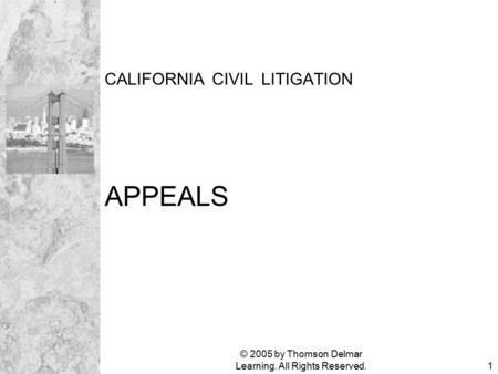 © 2005 by Thomson Delmar Learning. All Rights Reserved.1 CALIFORNIA CIVIL LITIGATION APPEALS.