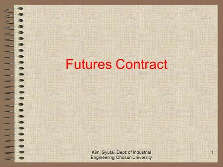 Kim, Gyutai, Dept. of Industrial Engineering, Chosun University 1 Futures Contract.