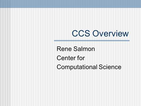 CCS Overview Rene Salmon Center for Computational Science.