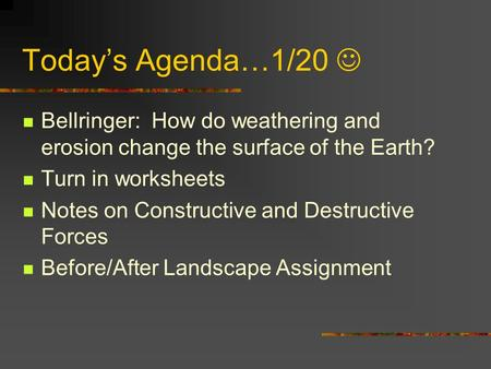 Today's Agenda…1/20 Bellringer: How do weathering and erosion change the surface of the Earth? Turn in worksheets Notes on Constructive and Destructive.
