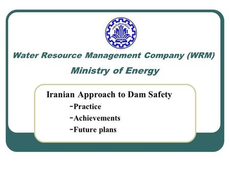 Water Resource Management Company (WRM) Ministry of Energy Iranian Approach to Dam Safety - Practice - Achievements - Future plans.