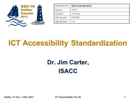 Halifax, 31 Oct – 3 Nov 2011ICT Accessibility For All ICT Accessibility Standardization Dr. Jim Carter, ISACC Document No: GSC16-PLEN-57r2 Source: ISACC.