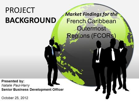 PROJECT BACKGROUND Market Findings for the French Caribbean Outermost Regions (FCORs) Presented by: Natalie Paul-Harry Senior Business Development Officer.