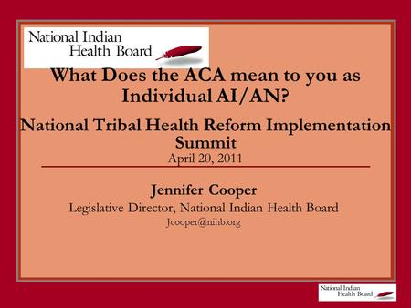 What Does the ACA mean to you as Individual AI/AN? National Tribal Health Reform Implementation Summit April 20, 2011 Jennifer Cooper Legislative Director,