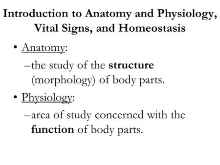 Introduction to Anatomy and Physiology, Vital Signs, and Homeostasis Anatomy: –the study of the structure (morphology) of body parts. Physiology: –area.