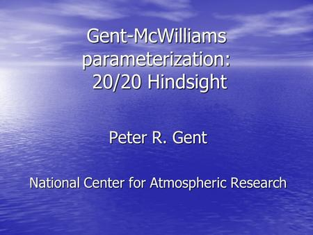 Gent-McWilliams parameterization: 20/20 Hindsight Peter R. Gent National Center for Atmospheric Research.