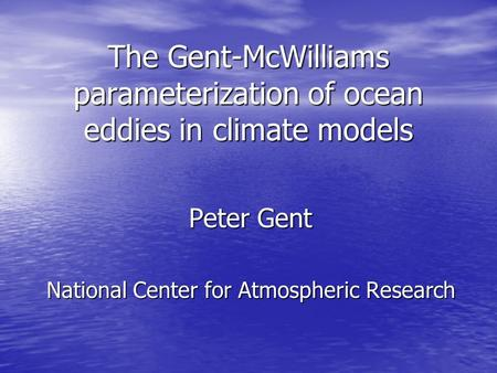 The Gent-McWilliams parameterization of ocean eddies in climate models Peter Gent National Center for Atmospheric Research.