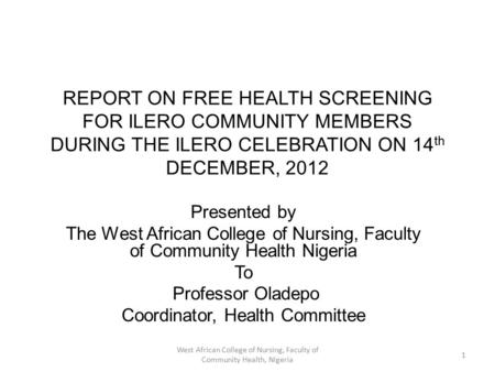 REPORT ON FREE HEALTH SCREENING FOR ILERO COMMUNITY MEMBERS DURING THE ILERO CELEBRATION ON 14 th DECEMBER, 2012 Presented by The West African College.