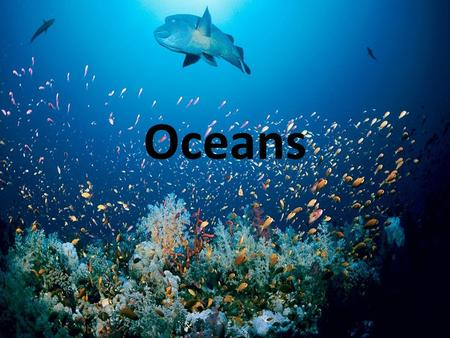 Oceans. Earth's Oceans 71% Earth's Surface is water Mostly Ocean Divided by continents into 5 Oceans Pacific (Largest), Atlantic (2 nd ), Indian, Arctic,