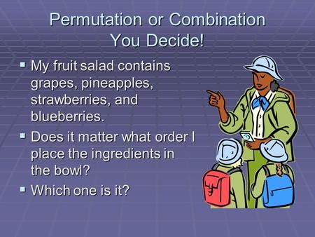 Permutation or Combination You Decide!  My fruit salad contains grapes, pineapples, strawberries, and blueberries.  Does it matter what order I place.
