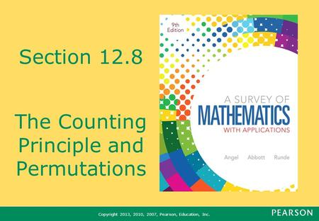 Copyright 2013, 2010, 2007, Pearson, Education, Inc. Section 12.8 The Counting Principle and Permutations.