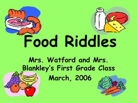 Food Riddles Mrs. Watford and Mrs. Blankley's First Grade Class March, 2006.
