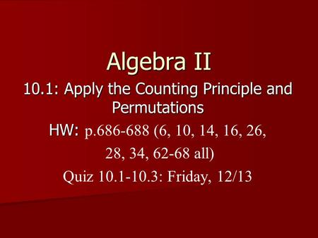 Algebra II 10.1: Apply the Counting Principle and Permutations HW: HW: p.686-688 (6, 10, 14, 16, 26, 28, 34, 62-68 all) Quiz 10.1-10.3: Friday, 12/13.