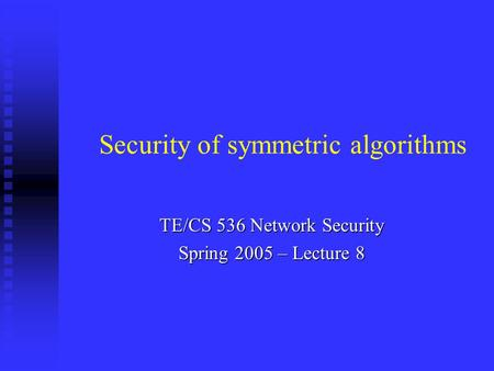 TE/CS 536 Network Security Spring 2005 – Lecture 8 Security of symmetric algorithms.