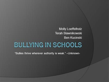 "Molly Loeffelholz Terah Slawnikowski Ben Kucinski ""Bullies thrive wherever authority is weak."" –Unknown-"