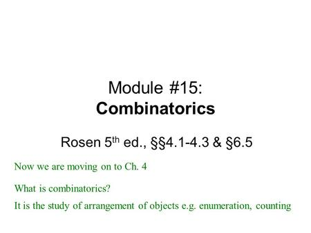Module #15: Combinatorics Rosen 5 th ed., §§4.1-4.3 & §6.5 Now we are moving on to Ch. 4 It is the study of arrangement of objects e.g. enumeration, counting.