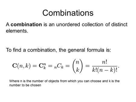 Combinations A combination is an unordered collection of distinct elements. To find a combination, the general formula is: Where n is the number of objects.