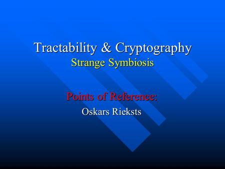 Tractability & Cryptography Strange Symbiosis Points of Reference: Oskars Rieksts.