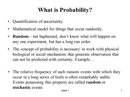 Week 11 What is Probability? Quantification of uncertainty. Mathematical model for things that occur randomly. Random – not haphazard, don't know what.