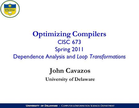 U NIVERSITY OF D ELAWARE C OMPUTER & I NFORMATION S CIENCES D EPARTMENT Optimizing Compilers CISC 673 Spring 2011 Dependence Analysis and Loop Transformations.