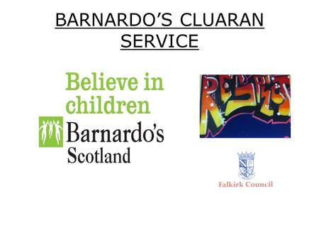 BARNARDO'S CLUARAN SERVICE. Referral Criteria Young people at risk of being looked after away from home. Young people already looked after away from home.