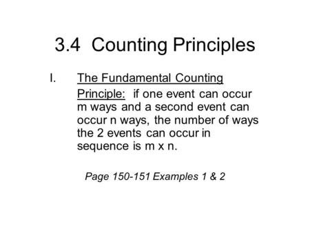 3.4 Counting Principles I.The Fundamental Counting Principle: if one event can occur m ways and a second event can occur n ways, the number of ways the.