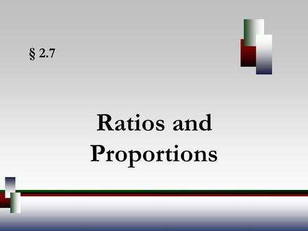 § 2.7 Ratios and Proportions. Angel, Elementary Algebra, 7ed 2 Ratios A is a quotient of two quantities. Ratios provide a way to compare two numbers.