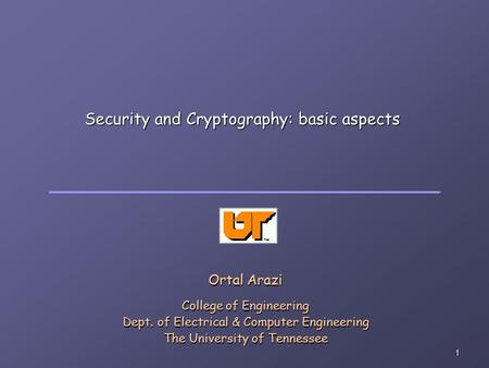 1 Security and Cryptography: basic aspects Ortal Arazi College of Engineering Dept. of Electrical & Computer Engineering The University of Tennessee.
