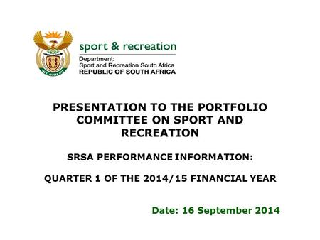 PRESENTATION TO THE PORTFOLIO COMMITTEE ON SPORT AND RECREATION SRSA PERFORMANCE INFORMATION: QUARTER 1 OF THE 2014/15 FINANCIAL YEAR Date: 16 September.