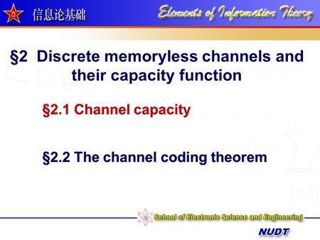 §2 Discrete memoryless channels and their capacity function §2.1 Channel capacity §2.2 The channel coding theorem §2.1 Channel capacity §2.2 The channel.