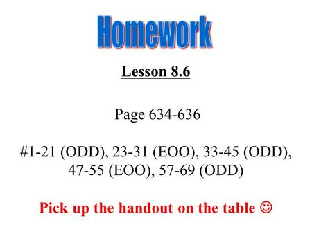 Lesson 8.6 Page 634-636 #1-21 (ODD), 23-31 (EOO), 33-45 (ODD), 47-55 (EOO), 57-69 (ODD) Pick up the handout on the table.