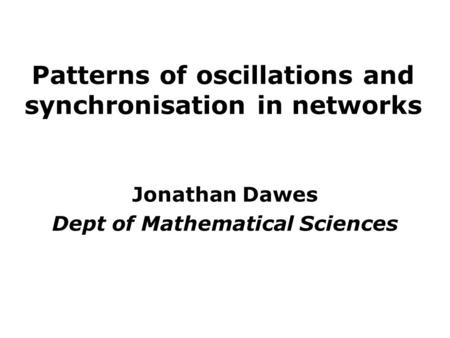 Patterns of oscillations and synchronisation in networks Jonathan Dawes Dept of Mathematical Sciences.