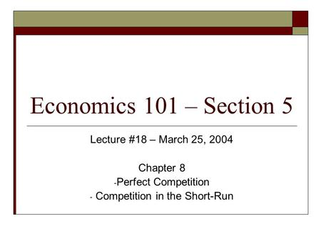 Economics 101 – Section 5 Lecture #18 – March 25, 2004 Chapter 8 - Perfect Competition - Competition in the Short-Run.