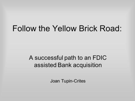 Follow the Yellow Brick Road: A successful path to an FDIC assisted Bank acquisition Joan Tupin-Crites.