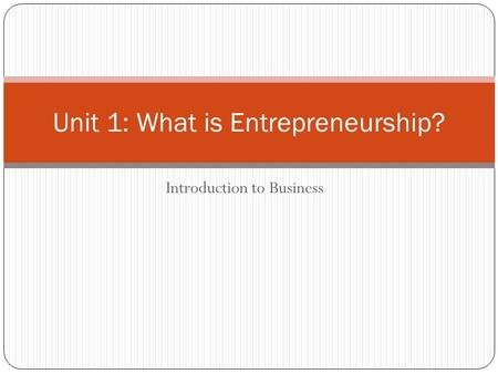 Introduction to Business Unit 1: What is Entrepreneurship?