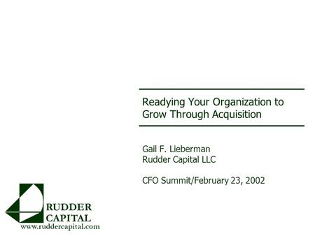 Readying Your Organization to Grow Through Acquisition Gail F. Lieberman Rudder Capital LLC CFO Summit/February 23, 2002 RUDDER CAPITAL www.ruddercapital.com.