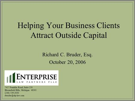 Helping Your Business Clients Attract Outside Capital Richard C. Bruder, Esq. October 20, 2006 7457 Franklin Road, Suite 250 Bloomfield Hills, Michigan.