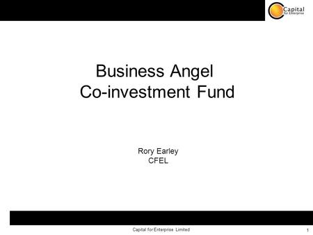 Capital for Enterprise Limited 1 Business Angel Co-investment Fund Rory Earley CFEL.