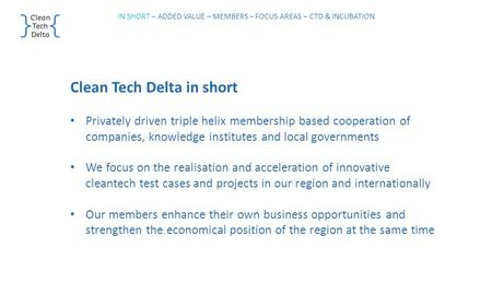 Clean Tech Delta in short Privately driven triple helix membership based cooperation of companies, knowledge institutes and local governments We focus.