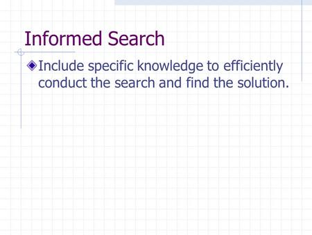 Informed Search Include specific knowledge to efficiently conduct the search and find the solution.