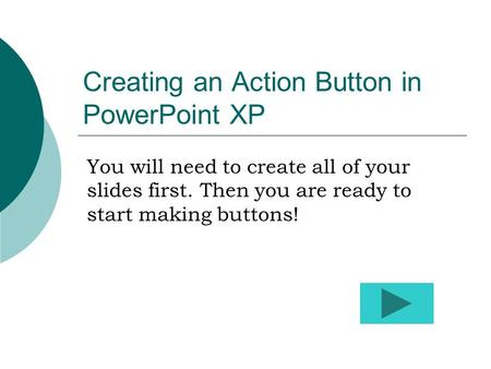 Creating an Action Button in PowerPoint XP You will need to create all of your slides first. Then you are ready to start making buttons!