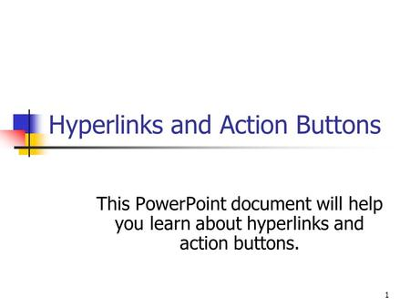 1 Hyperlinks and Action Buttons This PowerPoint document will help you learn about hyperlinks and action buttons.